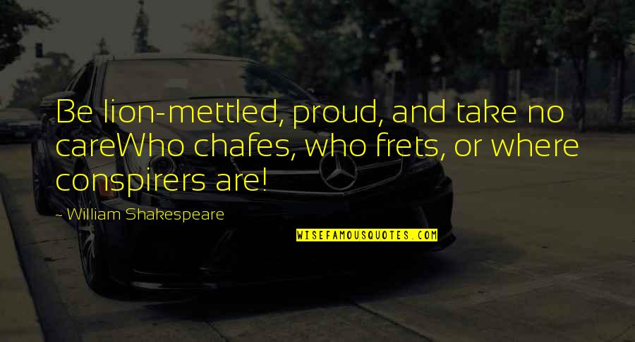Proud Of Who I Am Quotes By William Shakespeare: Be lion-mettled, proud, and take no careWho chafes,
