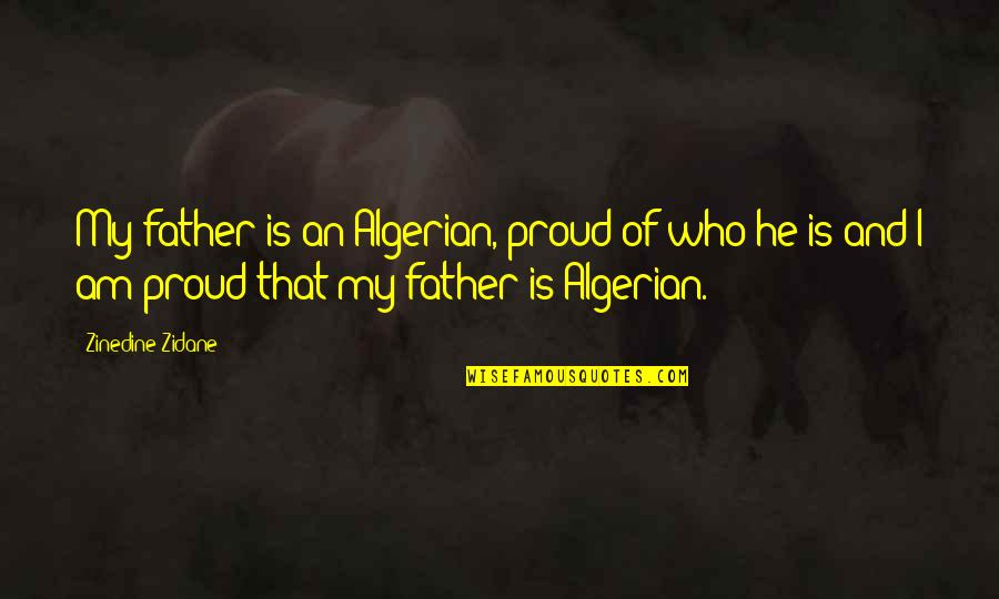 Proud Of Who I Am Quotes By Zinedine Zidane: My father is an Algerian, proud of who