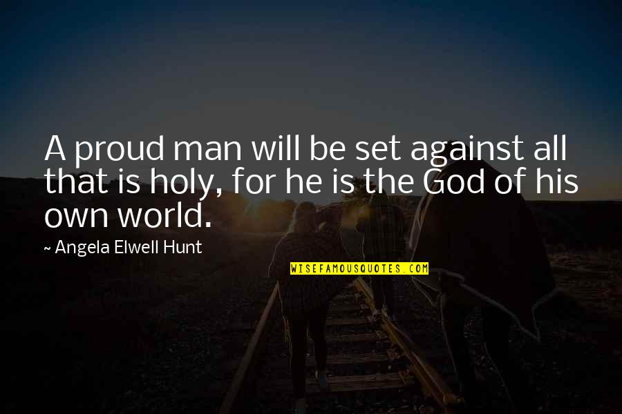 Proud Of Your Man Quotes By Angela Elwell Hunt: A proud man will be set against all
