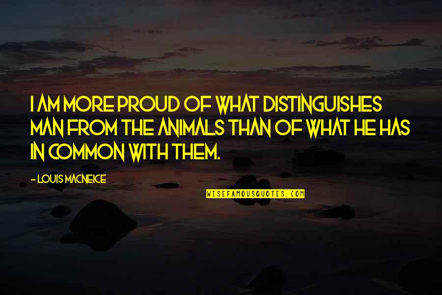 Proud Of Your Man Quotes By Louis MacNeice: I am more proud of what distinguishes man
