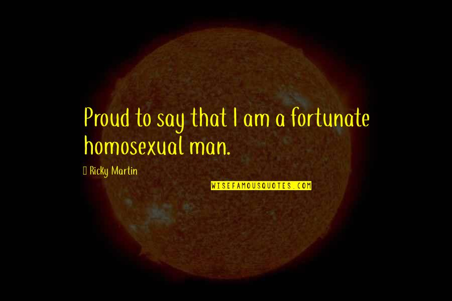 Proud Of Your Man Quotes By Ricky Martin: Proud to say that I am a fortunate