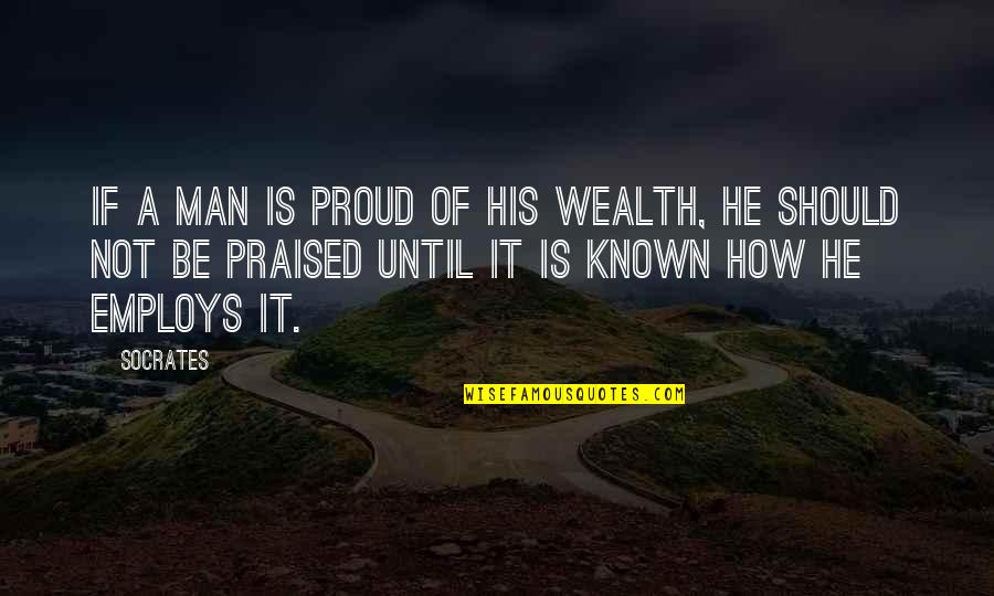 Proud Of Your Man Quotes By Socrates: If a man is proud of his wealth,