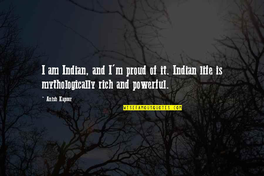 Proud To Be Rich Quotes By Anish Kapoor: I am Indian, and I'm proud of it.