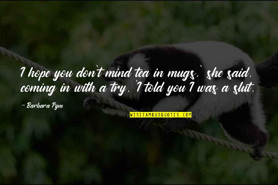 Proud To Be Rich Quotes By Barbara Pym: I hope you don't mind tea in mugs,'