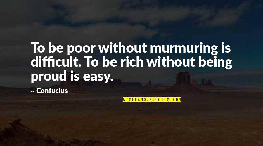 Proud To Be Rich Quotes By Confucius: To be poor without murmuring is difficult. To