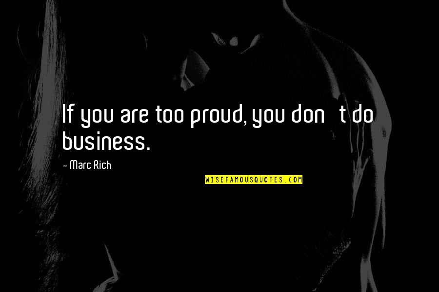 Proud To Be Rich Quotes By Marc Rich: If you are too proud, you don't do
