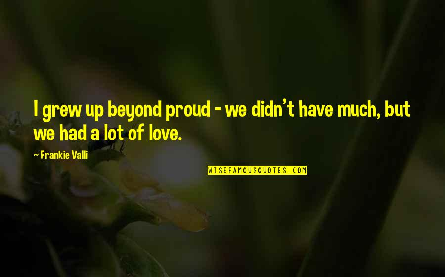 Proud To Have You Love Quotes By Frankie Valli: I grew up beyond proud - we didn't