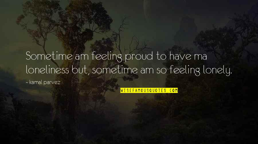 Proud To Have You Love Quotes By Kamal Parvez: Sometime am feeling proud to have ma loneliness