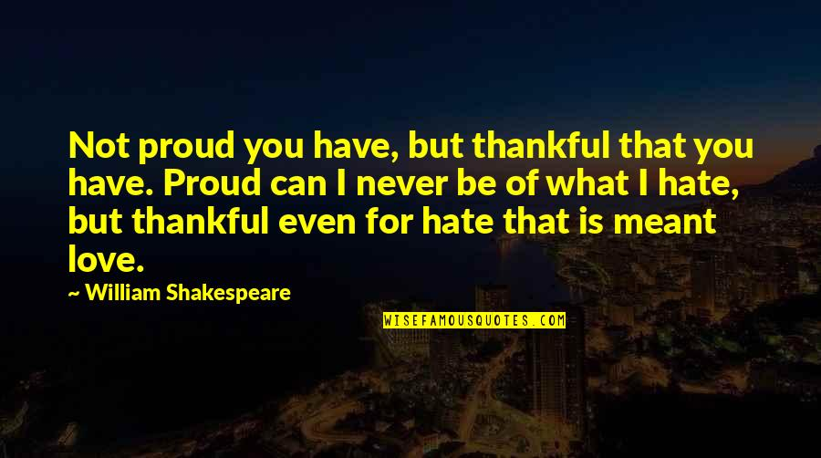 Proud To Have You Love Quotes By William Shakespeare: Not proud you have, but thankful that you