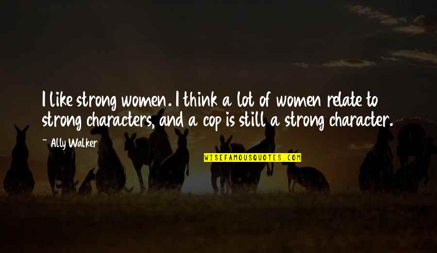 Proud To Serve Military Quotes By Ally Walker: I like strong women. I think a lot
