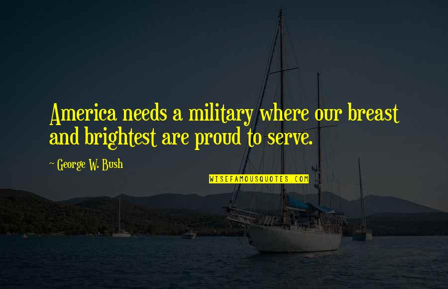 Proud To Serve Military Quotes By George W. Bush: America needs a military where our breast and