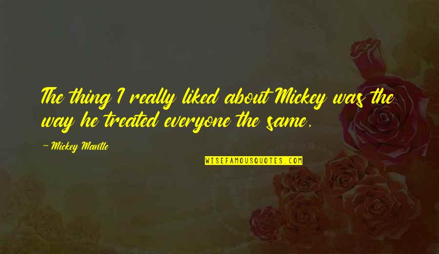 Proudy Girl Quotes By Mickey Mantle: The thing I really liked about Mickey was