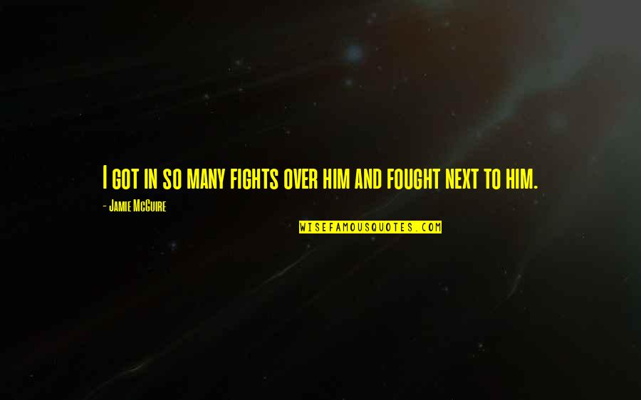 Proverbs 31 Woman Quotes By Jamie McGuire: I got in so many fights over him