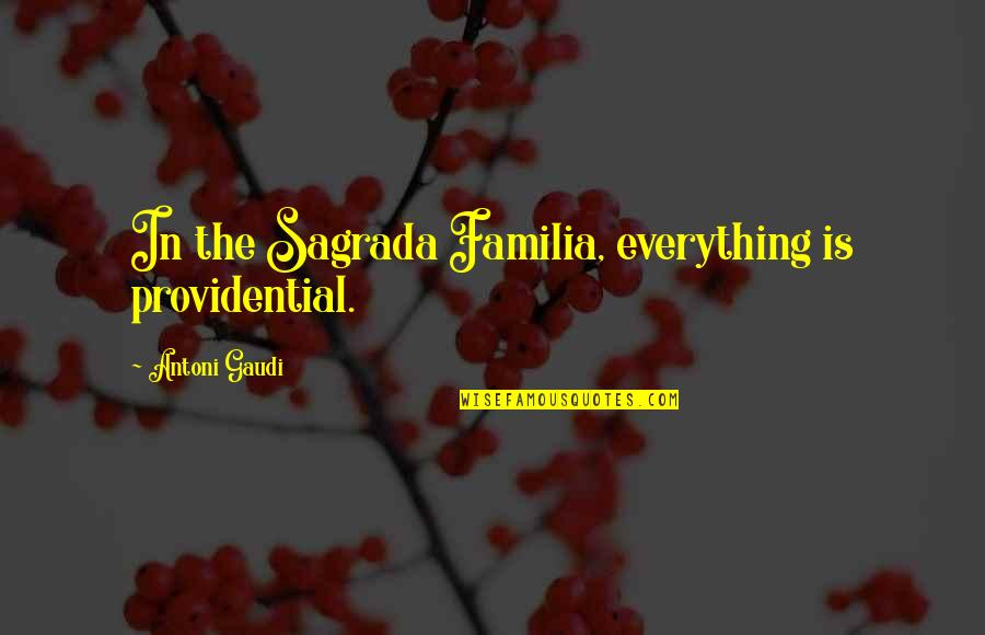 Providential Quotes By Antoni Gaudi: In the Sagrada Familia, everything is providential.