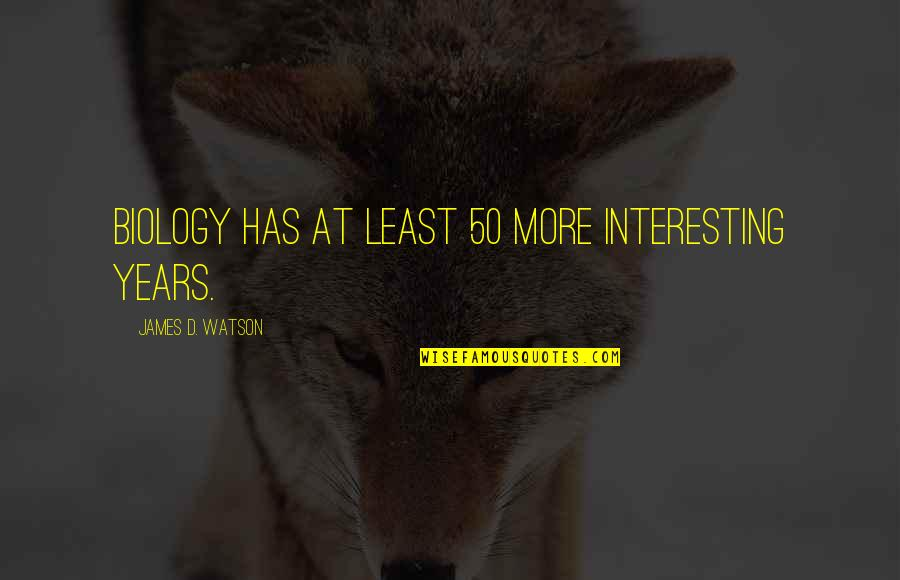 Providential Quotes By James D. Watson: Biology has at least 50 more interesting years.