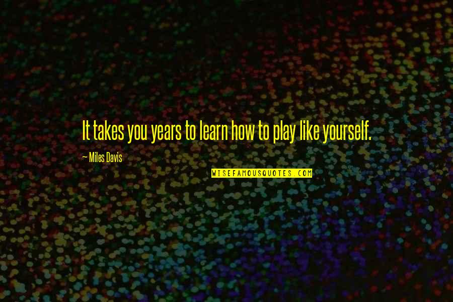Providential Quotes By Miles Davis: It takes you years to learn how to