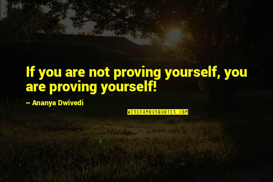 Proving To Yourself Quotes By Ananya Dwivedi: If you are not proving yourself, you are