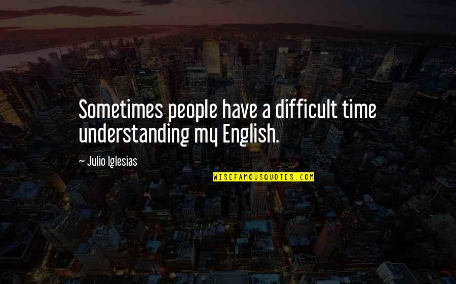 Proving To Yourself Quotes By Julio Iglesias: Sometimes people have a difficult time understanding my