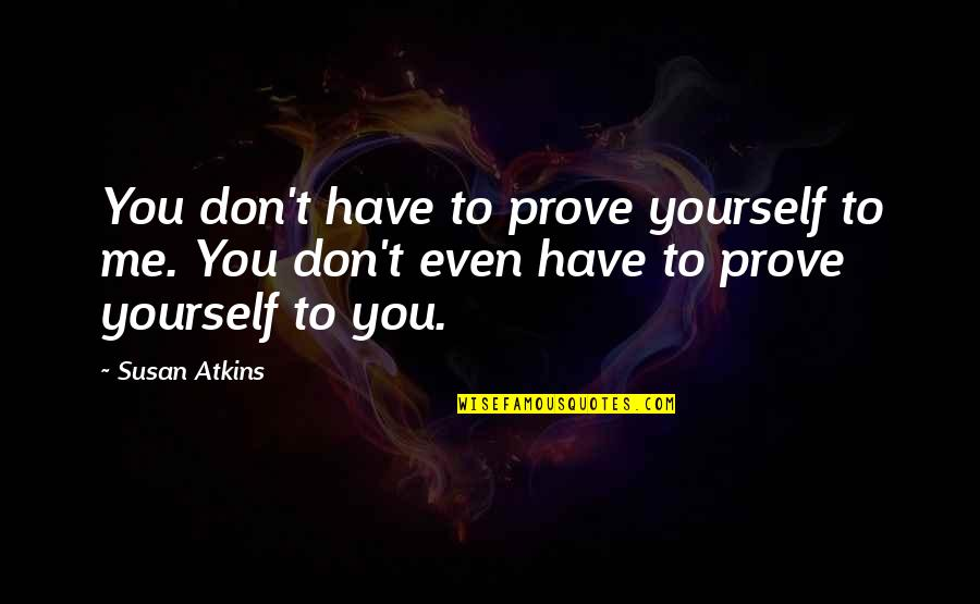Proving To Yourself Quotes By Susan Atkins: You don't have to prove yourself to me.