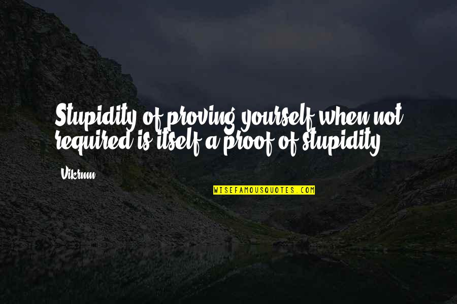 Proving To Yourself Quotes By Vikrmn: Stupidity of proving yourself when not required is
