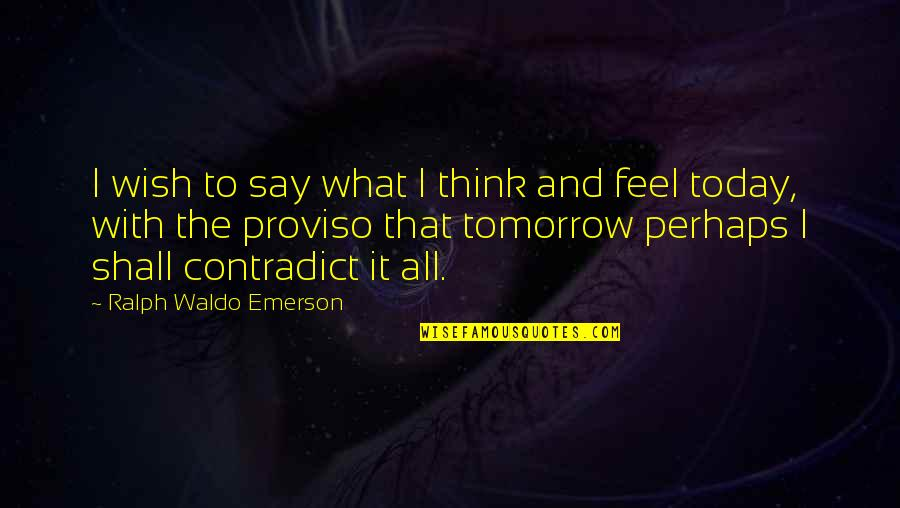 Proviso Quotes By Ralph Waldo Emerson: I wish to say what I think and