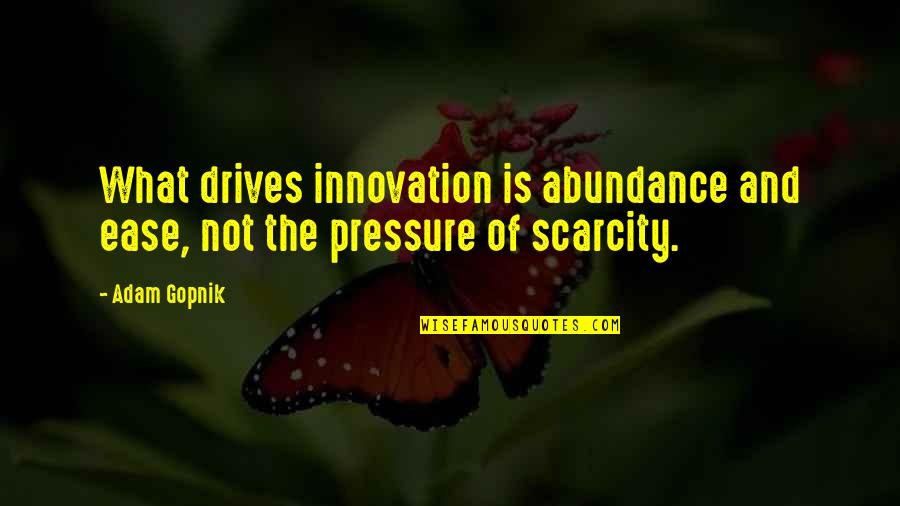 Prowde Quotes By Adam Gopnik: What drives innovation is abundance and ease, not