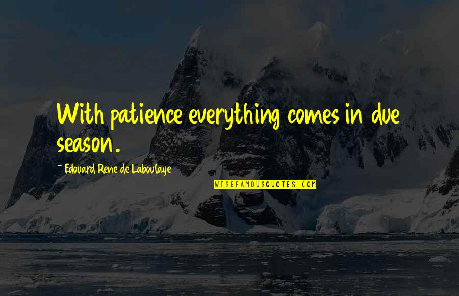 Prowde Quotes By Edouard Rene De Laboulaye: With patience everything comes in due season.