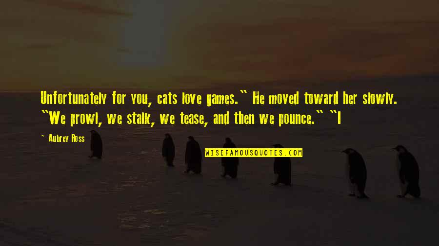 """Prowl Quotes By Aubrey Ross: Unfortunately for you, cats love games."""" He moved"""