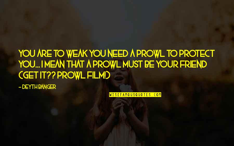Prowl Quotes By Deyth Banger: You are to weak you need a prowl