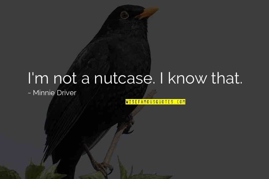 Prowl Quotes By Minnie Driver: I'm not a nutcase. I know that.