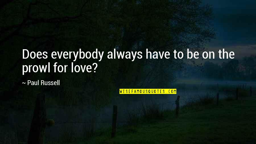 Prowl Quotes By Paul Russell: Does everybody always have to be on the