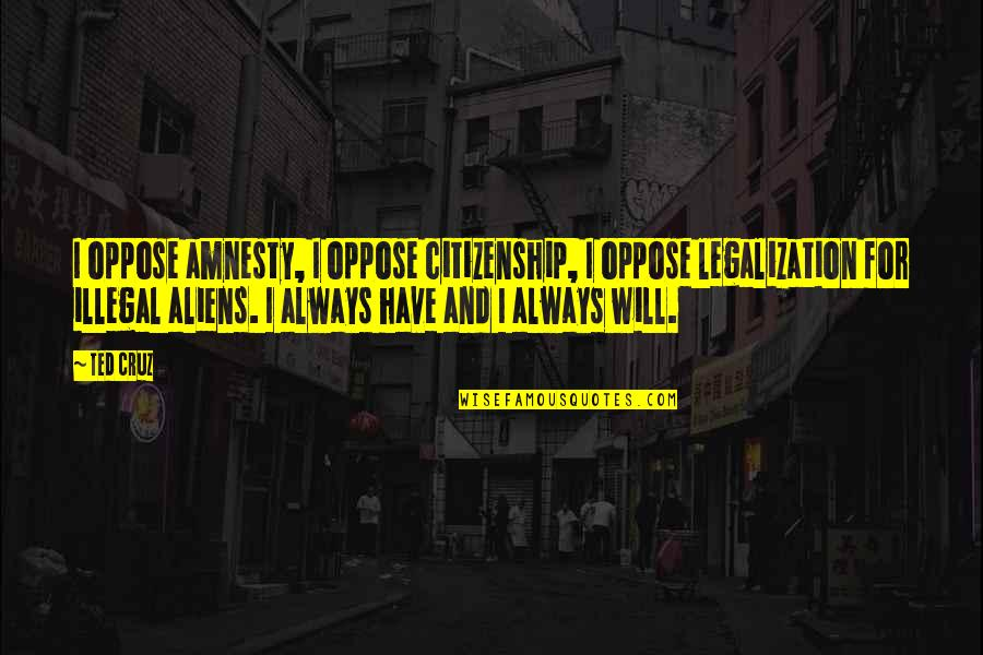 Prowl Quotes By Ted Cruz: I oppose amnesty, I oppose citizenship, I oppose
