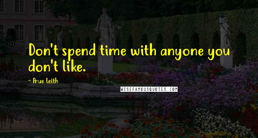 Prue Leith quotes: Don't spend time with anyone you don't like.