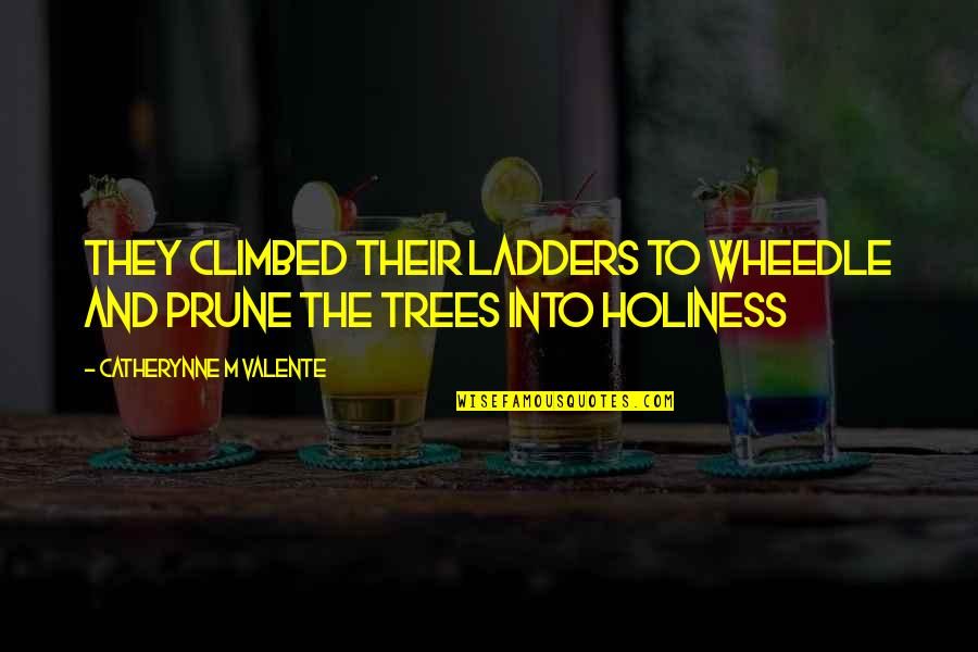 Pruning Quotes By Catherynne M Valente: They climbed their ladders to wheedle and prune