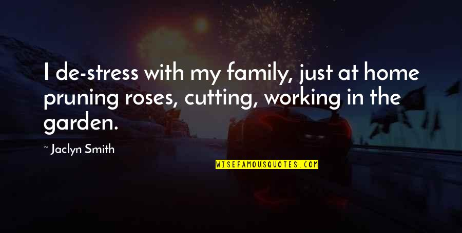 Pruning Quotes By Jaclyn Smith: I de-stress with my family, just at home