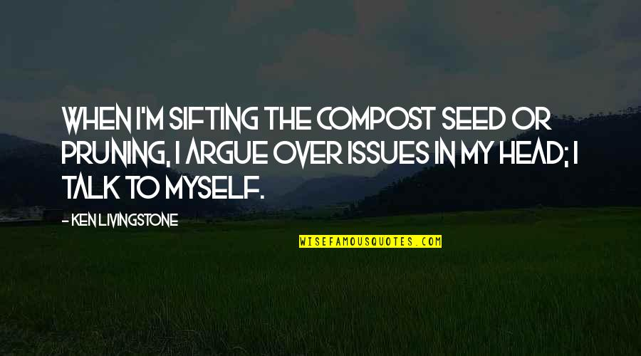 Pruning Quotes By Ken Livingstone: When I'm sifting the compost seed or pruning,