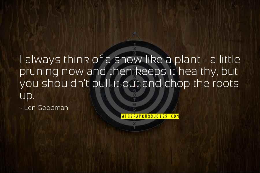 Pruning Quotes By Len Goodman: I always think of a show like a