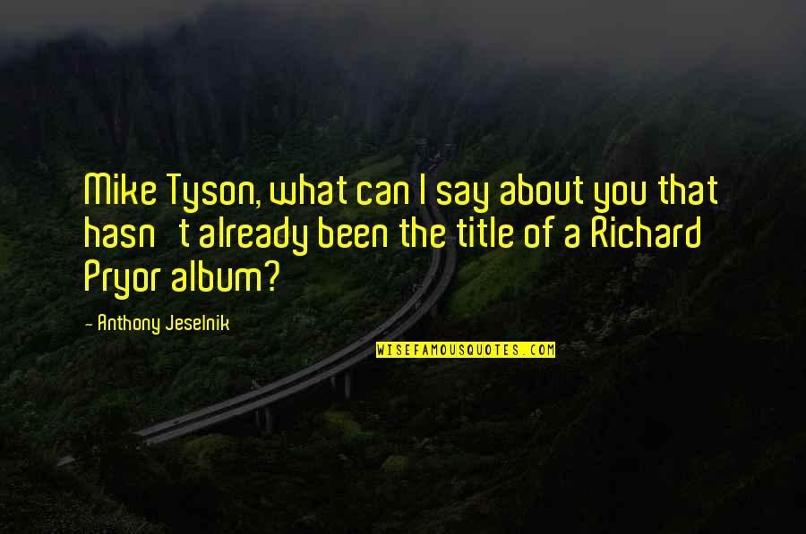 Pryor's Quotes By Anthony Jeselnik: Mike Tyson, what can I say about you