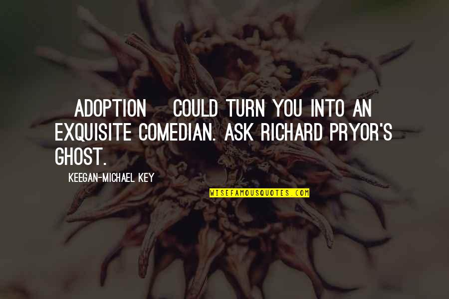 Pryor's Quotes By Keegan-Michael Key: [Adoption] could turn you into an exquisite comedian.