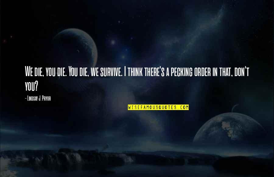 Pryor's Quotes By Lindsay J. Pryor: We die, you die. You die, we survive.