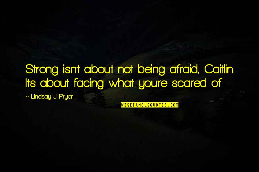 Pryor's Quotes By Lindsay J. Pryor: Strong isn't about not being afraid, Caitlin. It's