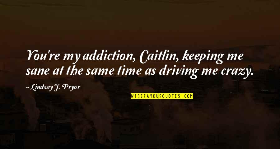 Pryor's Quotes By Lindsay J. Pryor: You're my addiction, Caitlin, keeping me sane at