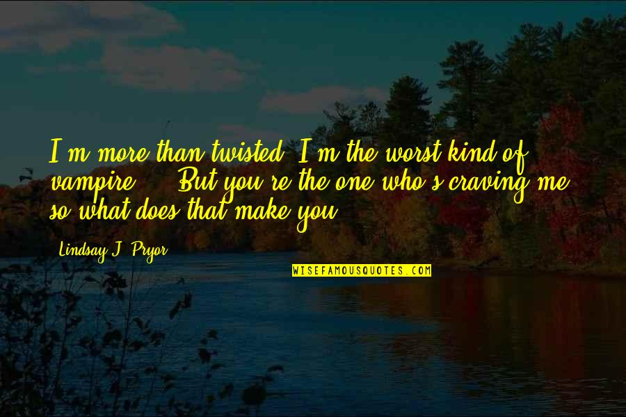 Pryor's Quotes By Lindsay J. Pryor: I'm more than twisted. I'm the worst kind