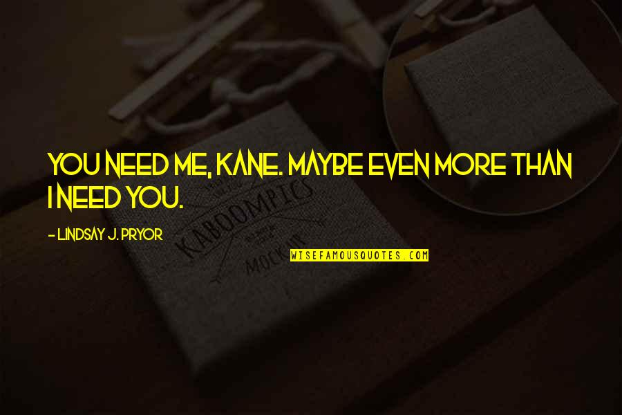 Pryor's Quotes By Lindsay J. Pryor: You need me, Kane. Maybe even more than
