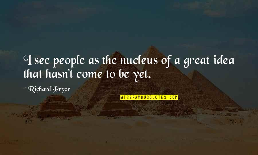 Pryor's Quotes By Richard Pryor: I see people as the nucleus of a