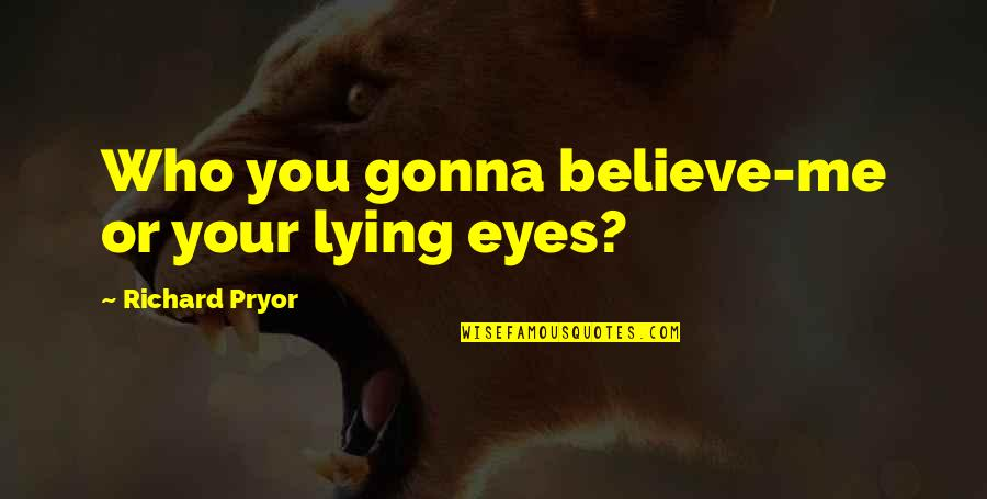 Pryor's Quotes By Richard Pryor: Who you gonna believe-me or your lying eyes?