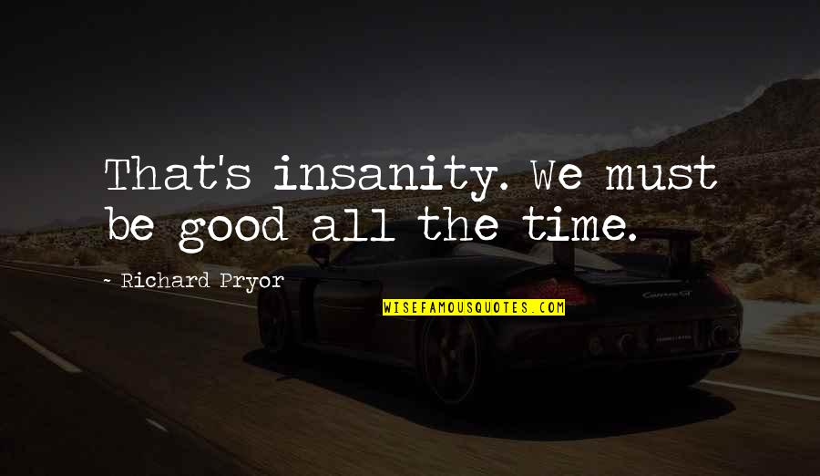 Pryor's Quotes By Richard Pryor: That's insanity. We must be good all the