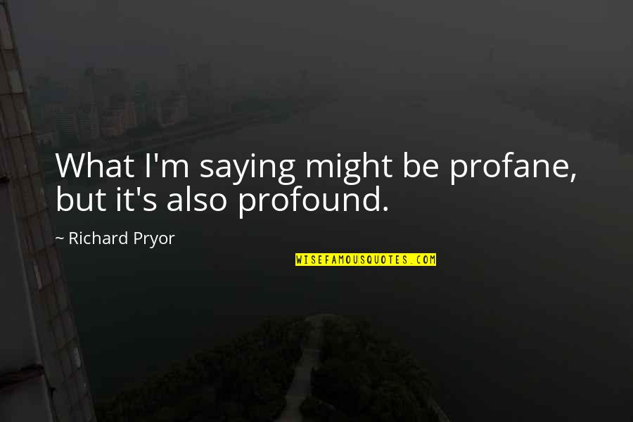 Pryor's Quotes By Richard Pryor: What I'm saying might be profane, but it's