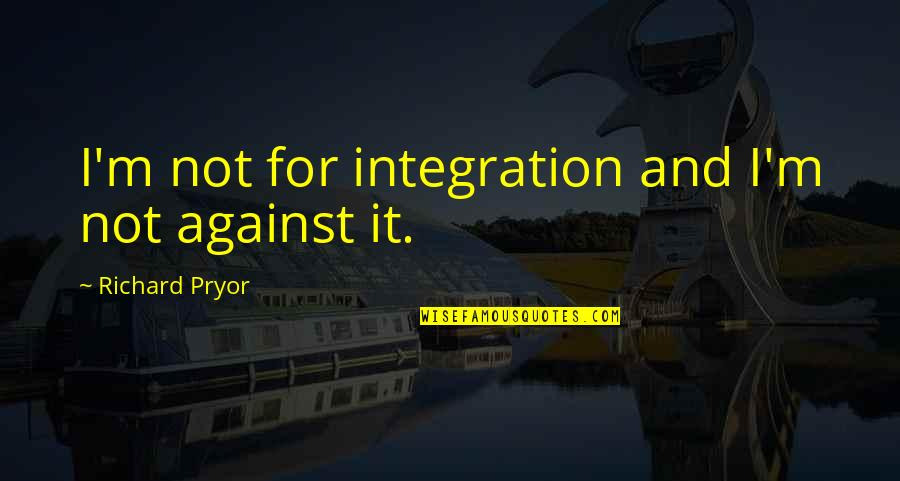 Pryor's Quotes By Richard Pryor: I'm not for integration and I'm not against