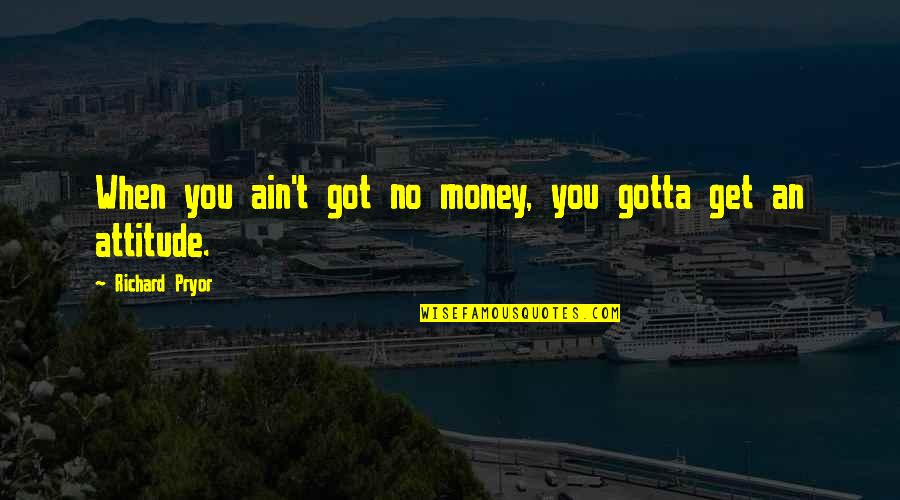 Pryor's Quotes By Richard Pryor: When you ain't got no money, you gotta